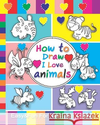 How to Draw I Love Animals: Easy & Fun Drawing Book for Kids Age 6-8 Emin J. Space 9781719884976