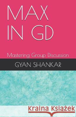 Max in GD: Mastering Group Discussion Gyan Shankar 9781720007715