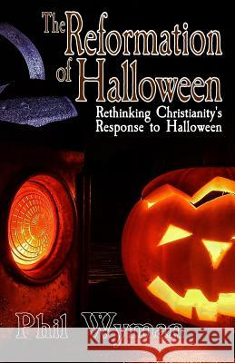 The Reformation of Halloween: Rethinking Christianity's Response to Halloween Phil Wyman 9781720267188