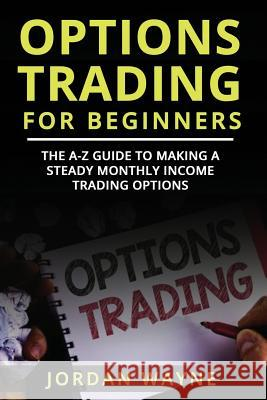Options Trading for Beginners: The A-Z Guide to Making a Steady Monthly Income Trading Options! Jordan Wayne 9781720272571