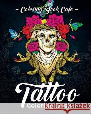 Tattoo Coloring Book: A Coloring Book for Adults Featuring Wild, Amazing and Crazy Tattoo Designs for Stress Relief and Relaxation Coloring Book Cafe 9781720295365