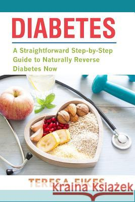 Diabetes: A Straightforward Step-by-Step Guide to Naturally Reverse Diabetes Now Teresa Fikes 9781720344698