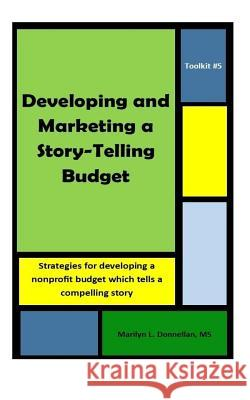 Toolkit #5: Developing and Marketing a Story-Telling Budget: Strategies for Developing a Nonprofit Budget Which Tells a Compelling Marilyn L. Donnella 9781720464211