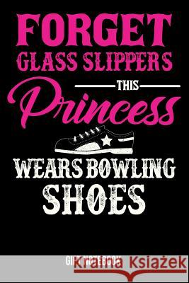 Forget Glass Slippers This Princess Wears Bowling Shoes Gift Notebook: Journal College-Ruled 120-Pages Blank Notebook for Female Bowlers (9 X 6 In; 15 Useful Books 9781720491217