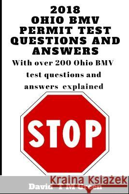 2018 Ohio Bmv Permit Test Questions and Answers: Over 200 Bmv Test Questions Answered and Explained David T. M. Green 9781720501039