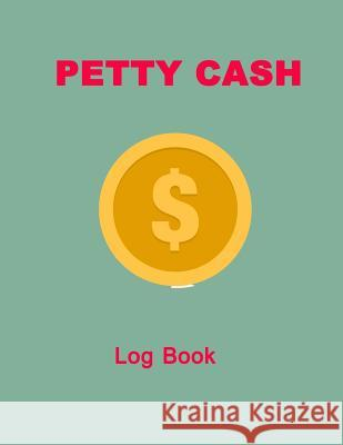 Petty Cash Log Book: 6 Column Ledger Payment Record Tracker Manage Cash Going in & Out Simple Accounting Book Recording Your Petty Cash Led Vincent R. Chapa 9781720507956