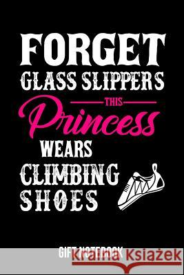 Forget Glass Slippers This Princess Wears Climbing Shoes Gift Notebook: Journal College-Ruled 120-Pages Blank Notebook for Female Climbers (6 X 9 In; Useful Books 9781720528067