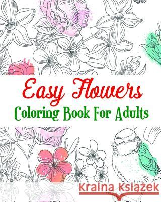Easy Flowers Coloring Book for Adults: Realistic Flowers, a Hand-Drawn Coloring Book Agnes White 9781720762782