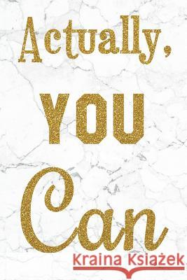Actually, You Can: 100 Motivational Quotes Inside, Inspirational Thoughts for Every Day, Lined Notebook, 100 Pages (Gold & White Marble P Pinky Scott 9781720971559