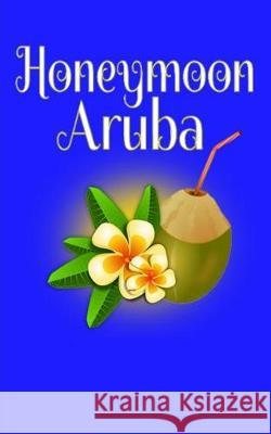Honeymoon Aruba: Blank Lined Travel Journal for Honeymoon Memories, Honeymoon Travel, Pocket Journal, Notebook Madison Montreux 9781721010110