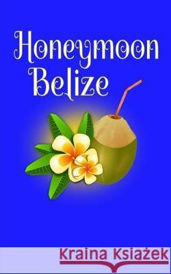 Honeymoon Belize: Blank Lined Travel Journal for Honeymoon Memories, Honeymoon Travel, Pocket Journal, Notebook Madison Montreux 9781721012282