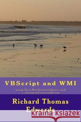 VBScript and Wmi: Using Execnotificationquery and __instancecreationevent Richard Thomas Edwards 9781721042180