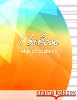 I Believe Music Notebook: 100 Pages 8.5 X 11 Sheet Music Composition Book Consists of 12 Plain Staffs (American English) / Staves (British Engli Lance Derrick 9781721057498