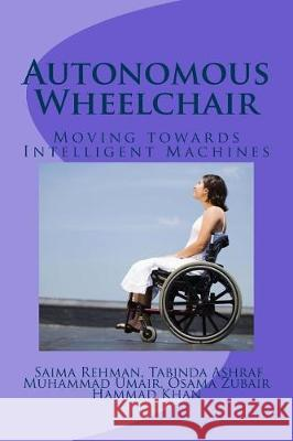 Autonomous Wheelchair: Moving Towards Intelligent Machines Hammad Khan Saima Rehman Tabinda Ashraf 9781721134243