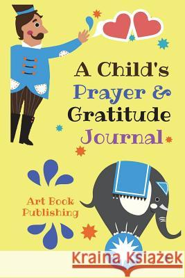A Child's Prayer & Gratitude Journal: Prayer and Gratitude Journal for Child, 100-Day Kid's Prayer Notes, Inspire Children Pray to God and Love God Mo Art Book Publishing 9781721197903