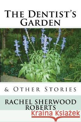 The Dentist's Garden: & Other Stories Rachel Sherwood Roberts 9781721623440