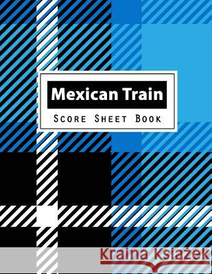 Mexican Train Score Sheet Book: Dominoes Mexican Train Dominoes Scoring Game Record Level Keeper Book, Mexican Train Score, Track Their Scores on This Narika Publishing 9781721652693