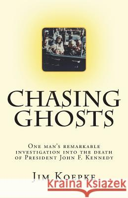 Chasing Ghosts: One Man's Remarkable Investigation Into the Death of President John F. Kennedy Jim Koepke 9781721673681
