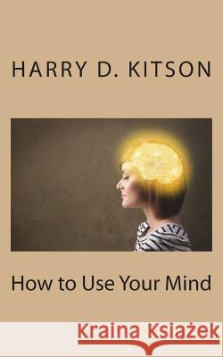 How to Use Your Mind Harry D. Kitson 9781721720316