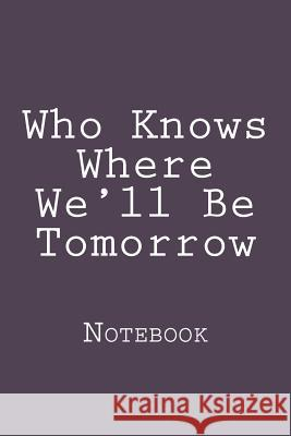 Who Knows Where We'll Be Tomorrow: Notebook Wild Pages Press 9781721745401