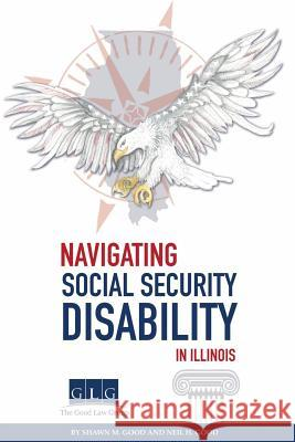 Navigating Social Security Disability in Illinois Shawn M. Good Neil H. Good 9781721955466