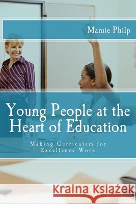 Young People at the Heart of Education: Making Curriculum for Excellence Work Mamie Philp 9781722167844