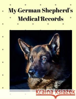My German Shepherd's Medical Records: Track Medications, Vaccinations, Vet Visits and More Monna L. Ellithorpe 9781722174491