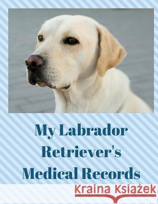 My Labrador Retriever's Medical Records: Track Medications, Vaccinations, Vet Visits and More Monna L. Ellithorpe 9781722181758