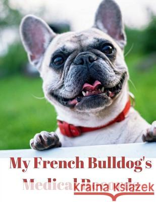 My French Bulldog's Medical Records: Track Medications, Vaccinations, Vet Visits and More Monna L. Ellithorpe 9781722186487