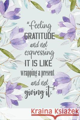 Feeling Gratitude and Not Expressing It Is Like Wrapping a Present and Not: Giving It. Gratitude Journal for Women Man and Everybody Daily Thanksgivin Pink Angel Creative 9781722264161