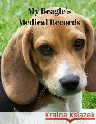 My Beagle's Medical Records: Record of Meds, Vet Visits, Tests and Labs Monna L. Ellithorpe 9781722292881