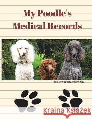 My Poodle's Medical Records: A Record of Meds, Vet Visits, Tests and Labs. Monna L. Ellithorpe 9781722297220