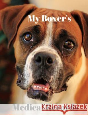 My Boxer's Medical Records: Track Medications, Vaccinations, Vet Visits and More Monna L. Ellithorpe 9781722445218