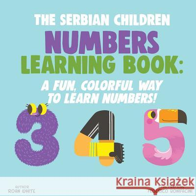 The Serbian Children Numbers Learning Book: A Fun, Colorful Way to Learn Numbers! Roan White Federico Bonifacini 9781722621018