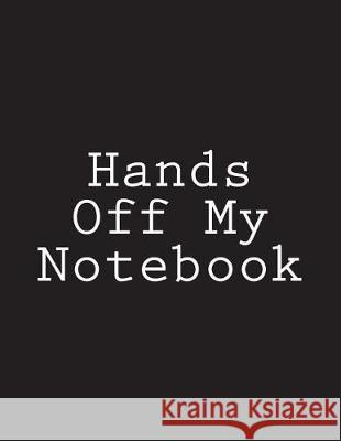 Hands Off My Notebook: Notebook Large Size 8.5 X 11 Ruled 150 Pages Wild Pages Press 9781723099595