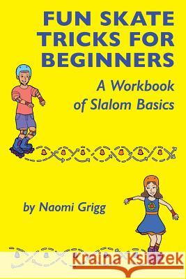 Fun Skate Tricks for Beginners: A Workbook of Slalom Basics Naomi Grigg 9781723306952