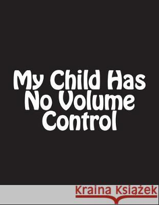 My Child Has No Volume Control: Notebook Large Size 8.5 X 11 Ruled 150 Pages Wild Pages Press 9781723316890