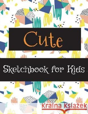 Cute Sketchbook for Kids: Sketchbook for Practicing How to Draw, 120 Pages with Drawing, Sketching and Doodling Space (Large Size 8.5x11) (Sketc Art Book Publishing 9781723327506