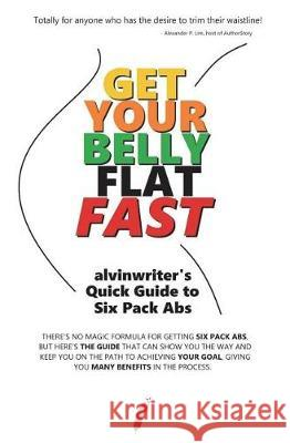Get Your Belly Flat Fast: Alvinwriter's Quick Guide to Six Pack ABS Alvin de Guzman Ramirez 9781723347139