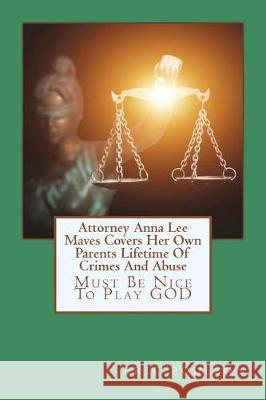 Attorney Anna Lee Maves Covers Her Own Parents Lifetime of Crimes and Abuse: Must Be Nice to Play God Eric John Poulson 9781723381362