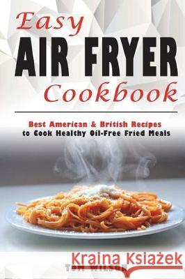 Easy Air Fryer Cookbook: Best American & British Recipes to Cook Healthy Oil-Free Fried Meals MR Tom Wilson 9781723461798