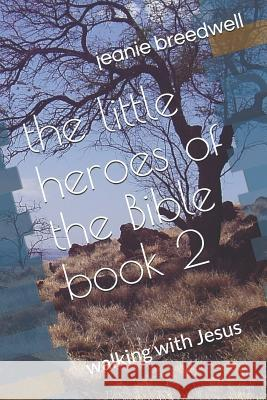 The Little Heroes of the Bible Book 2: Walking with Jesus Jeanie J. Breedwell 9781723934056