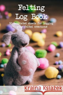 Felting Log Book: 50 Templated Sheets for Logging Your Felted Creations! Craftheart Logbooks 9781723935749