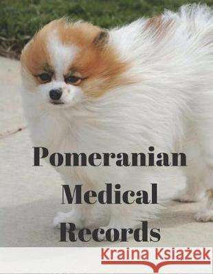 Pomeranian Medical Records: Track Medications, Vaccinations, Vet Visits and More Monna L. Ellithorpe 9781724206329
