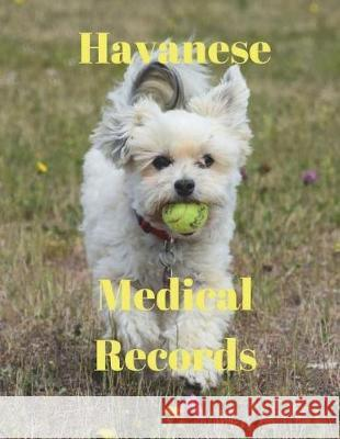 Havanese Medical Records: Track Medications, Vaccinations, Vet Visits and More Monna L. Ellithorpe 9781724211842