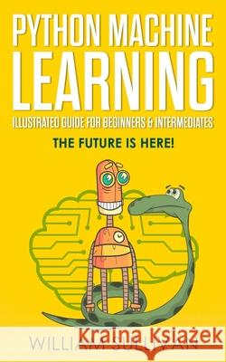 Python Machine Learning Illustrated Guide for Beginners & Intermediates: The Future Is Here! William Sullivan 9781724530684