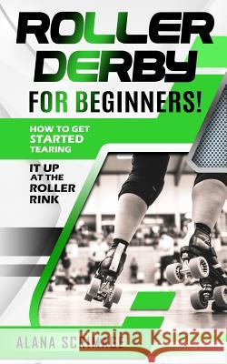 Roller Derby for Beginners!: How to Get Started Tearing It Up at the Roller Rink Alana Scrimage 9781724602039
