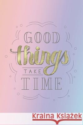 Good Things Take Time Notebook: Ruled Notebook Journal - 120 Pages - 6x9 Pretty Planners Notebooks and Journals 9781724610706