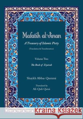 Mafatih Al-Jinan: A Treasury of Islamic Piety (Translation & Transliteration): Volume Two: The Book of Ziyarah Shaykh Abbas Qummi Ali Quli Qarai 9781724879240