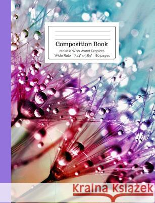 Composition Book Make a Wish Water Droplets Wide Rule: Raindrops, Rain, Dew on Flowers, Dandelion Notebook for Kids, Teens, Middle, High School, Colle Cool For School Composition Notebooks 9781724980502